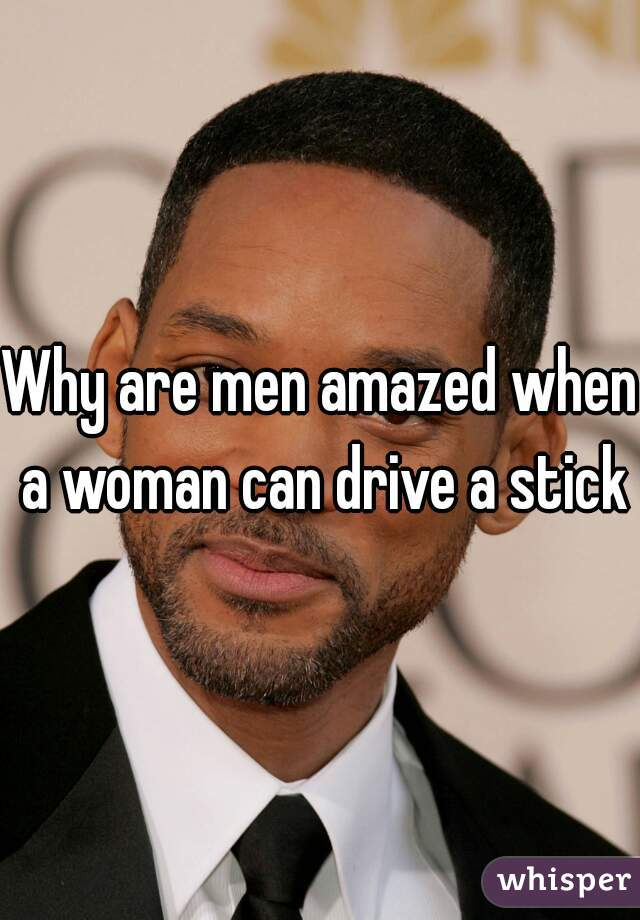 Why are men amazed when a woman can drive a stick?