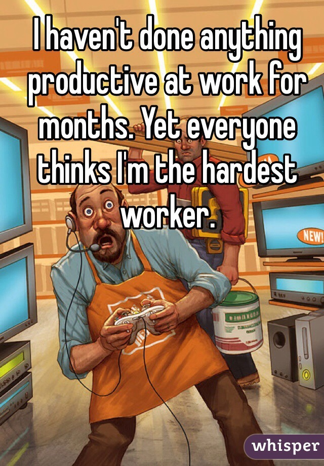 I haven't done anything productive at work for months. Yet everyone thinks I'm the hardest worker.