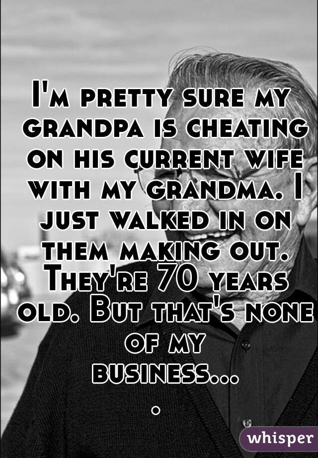 I'm pretty sure my grandpa is cheating on his current wife with my grandma. I just walked in on them making out. They're 70 years old. But that's none of my business....