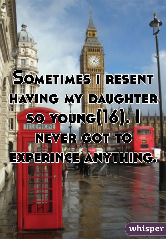 Sometimes i resent having my daughter so young(16). I never got to experince anything.