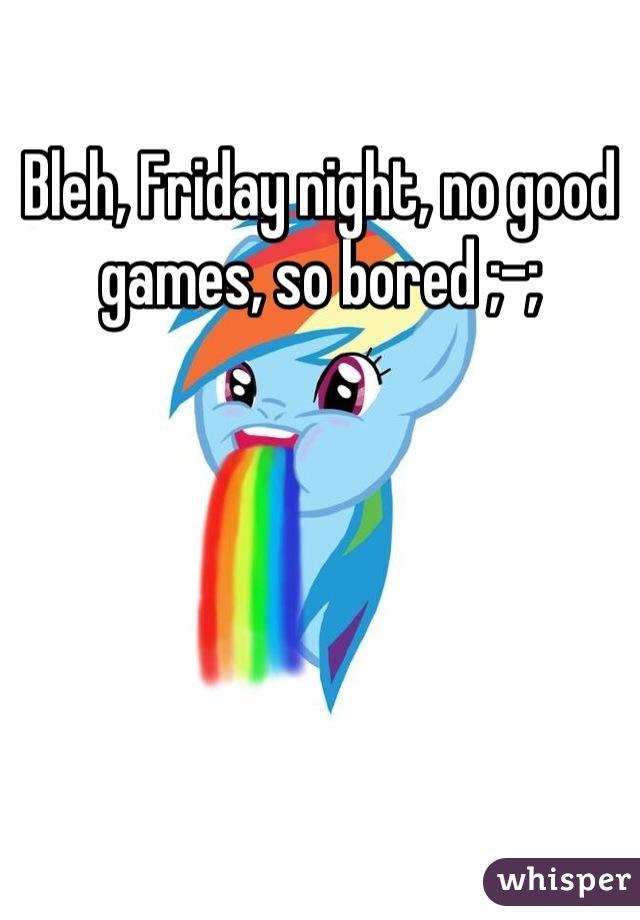 Bleh, Friday night, no good games, so bored ;-;