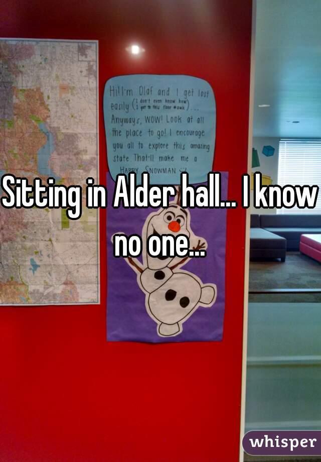 Sitting in Alder hall... I know no one...
