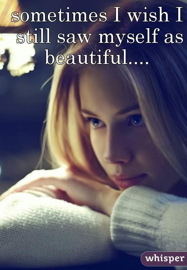 sometimes I wish I still saw myself as beautiful....