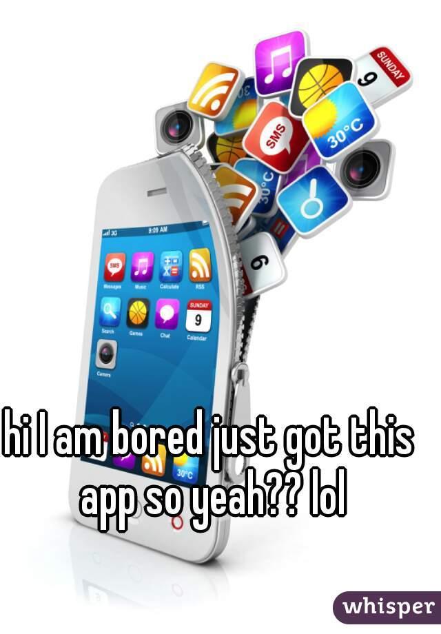 hi I am bored just got this app so yeah?? lol
