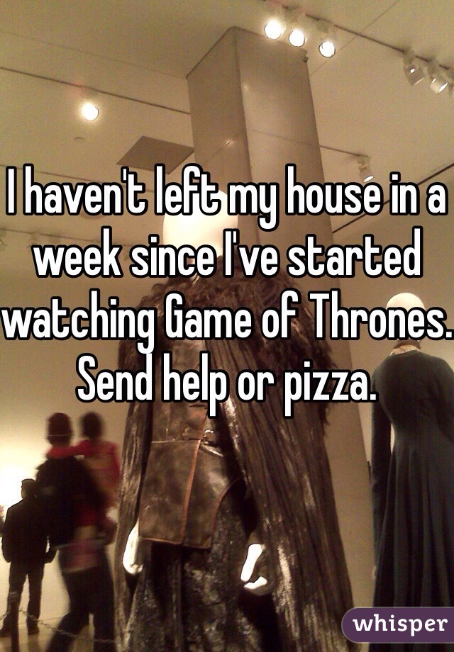I haven't left my house in a week since I've started watching Game of Thrones. Send help or pizza.