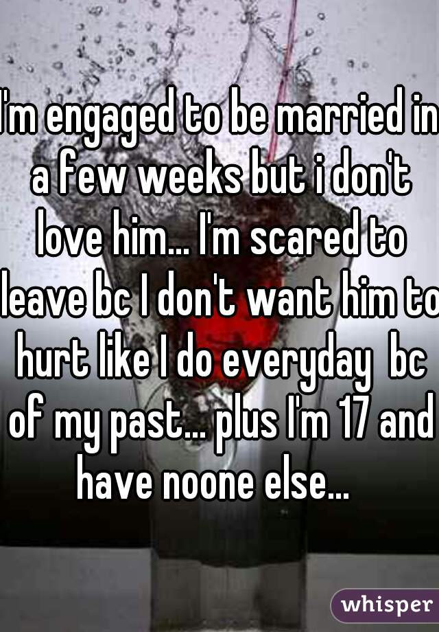 I'm engaged to be married in a few weeks but i don't love him... I'm scared to leave bc I don't want him to hurt like I do everyday  bc of my past... plus I'm 17 and have noone else...