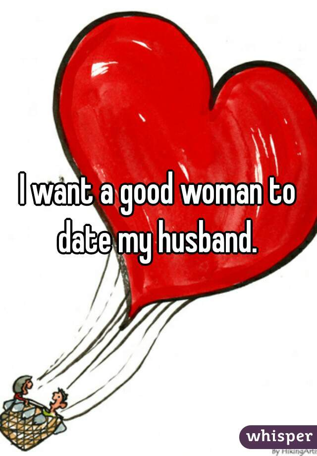 I want a good woman to date my husband.