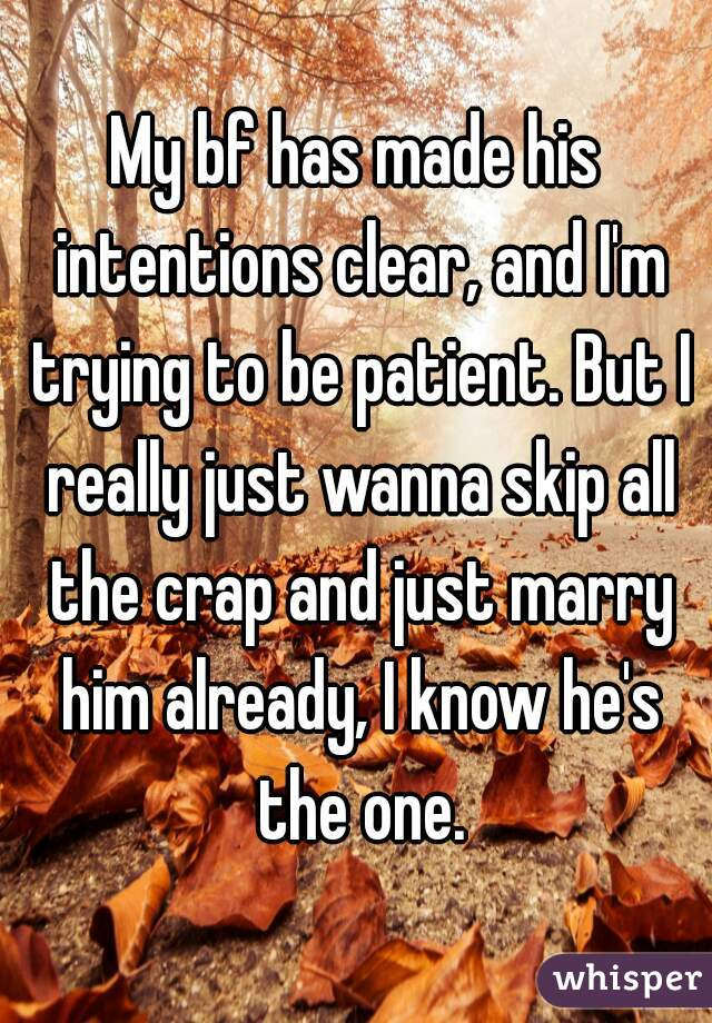 My bf has made his intentions clear, and I'm trying to be patient. But I really just wanna skip all the crap and just marry him already, I know he's the one.