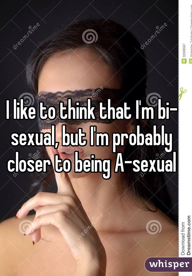 I like to think that I'm bi-sexual, but I'm probably closer to being A-sexual