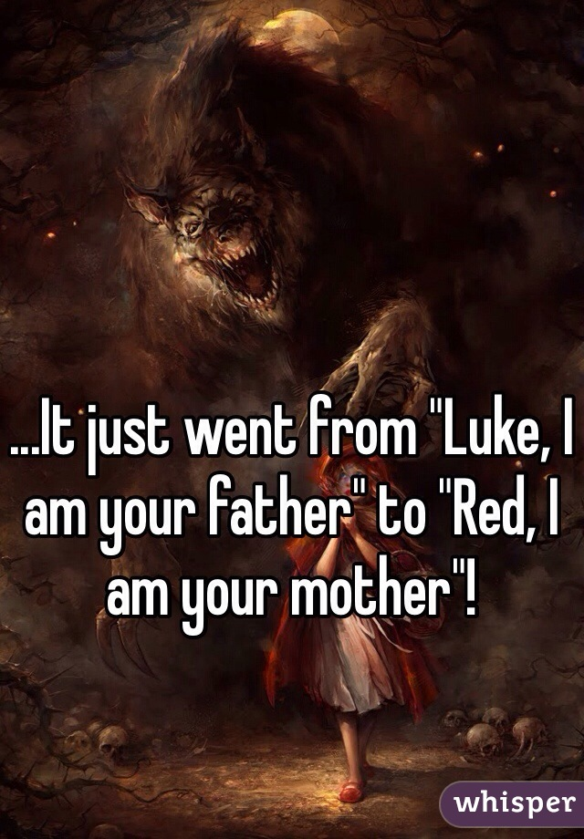 """...It just went from """"Luke, I am your father"""" to """"Red, I am your mother""""!"""