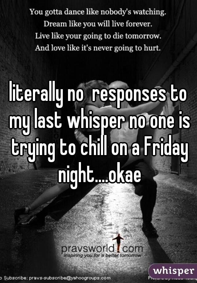 literally no  responses to my last whisper no one is trying to chill on a Friday night....okae