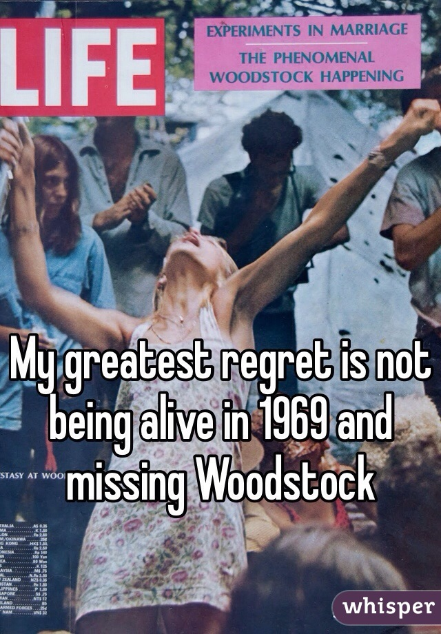 My greatest regret is not being alive in 1969 and missing Woodstock