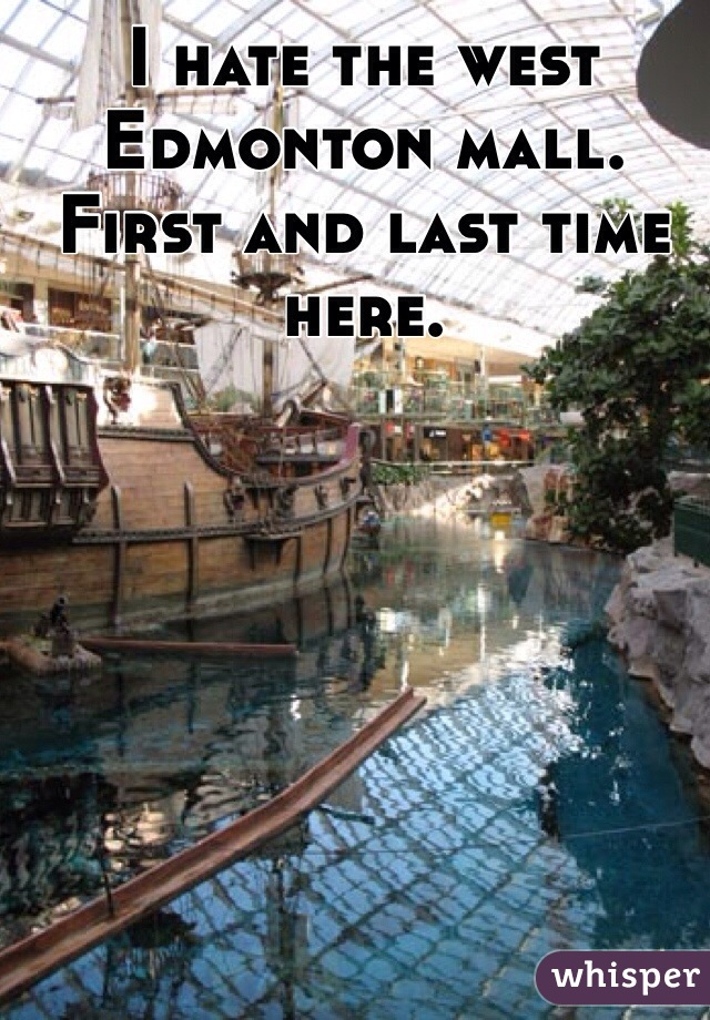 I hate the west Edmonton mall. First and last time here.