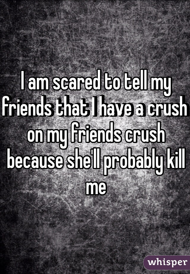 I am scared to tell my friends that I have a crush on my friends crush because she'll probably kill me