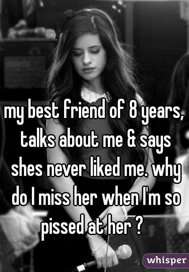 my best friend of 8 years, talks about me & says shes never liked me. why do I miss her when I'm so pissed at her ?