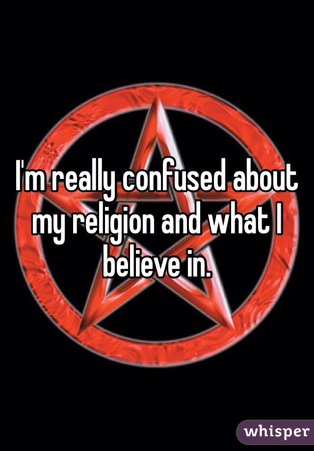 I'm really confused about my religion and what I believe in.