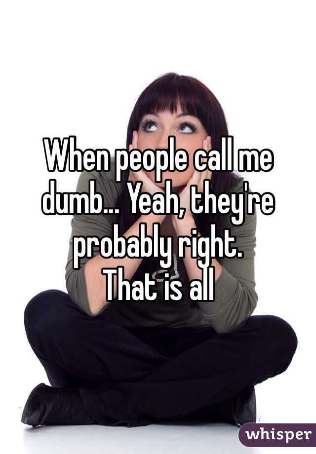 When people call me dumb... Yeah, they're probably right. That is all