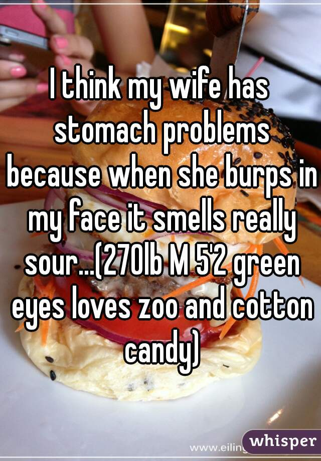 I think my wife has stomach problems because when she burps in my face it smells really sour...(270lb M 5'2 green eyes loves zoo and cotton candy)