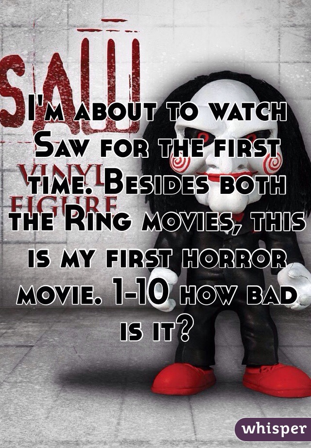 I'm about to watch Saw for the first time. Besides both the Ring movies, this is my first horror movie. 1-10 how bad is it?
