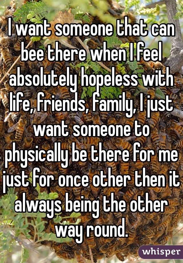 I want someone that can bee there when I feel absolutely hopeless with life, friends, family, I just want someone to physically be there for me just for once other then it always being the other way round.