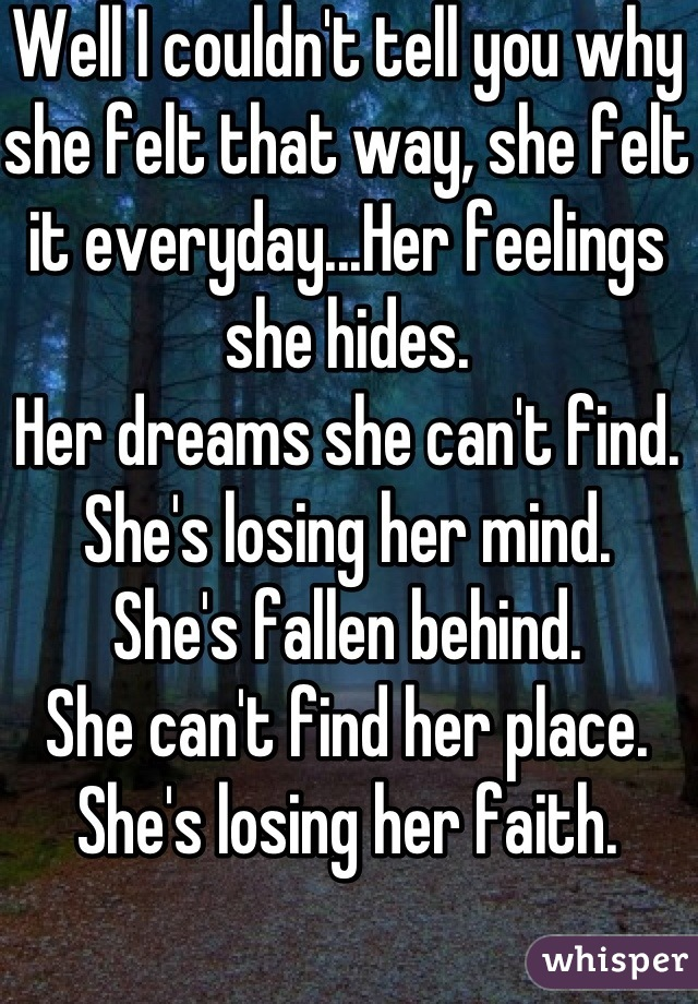 Well I couldn't tell you why she felt that way, she felt it everyday...Her feelings she hides. Her dreams she can't find. She's losing her mind. She's fallen behind. She can't find her place. She's losing her faith.