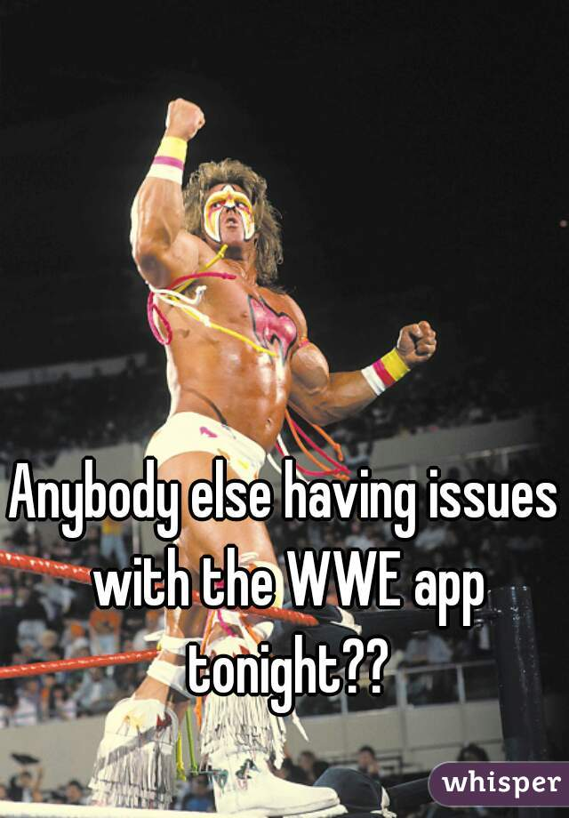 Anybody else having issues with the WWE app tonight??