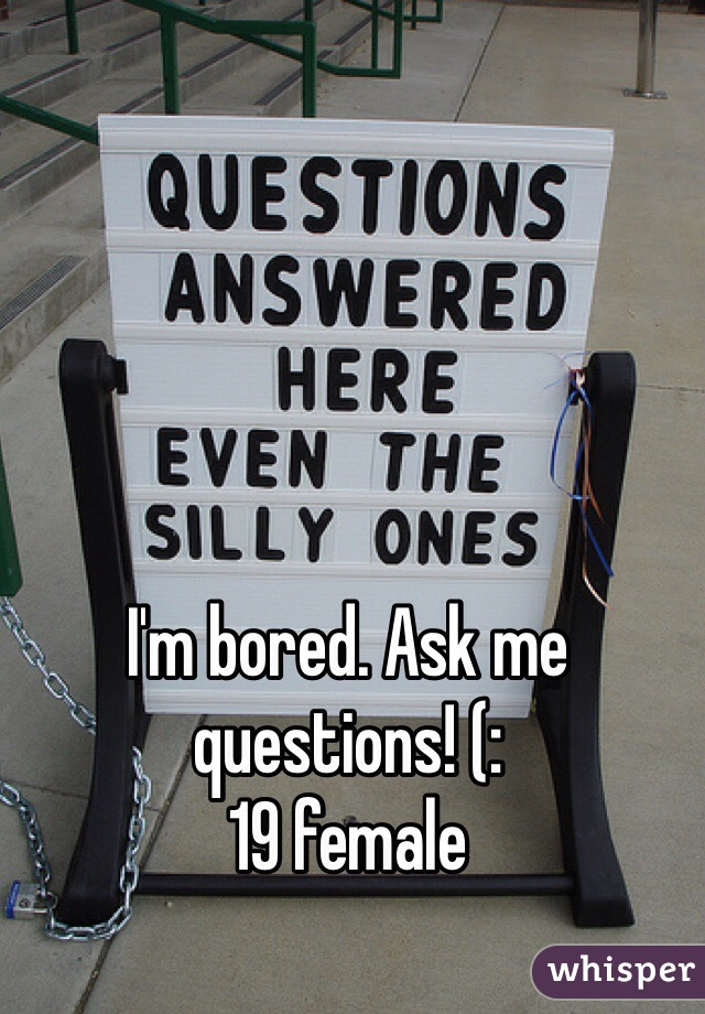 I'm bored. Ask me questions! (:  19 female
