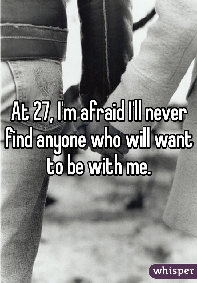 At 27, I'm afraid I'll never find anyone who will want to be with me.