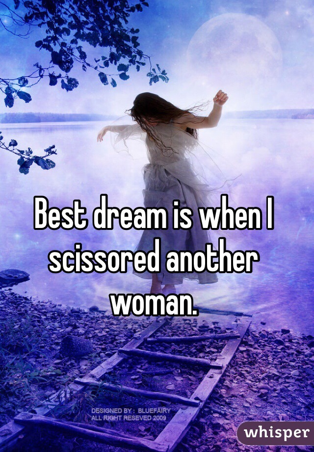 Best dream is when I scissored another woman.