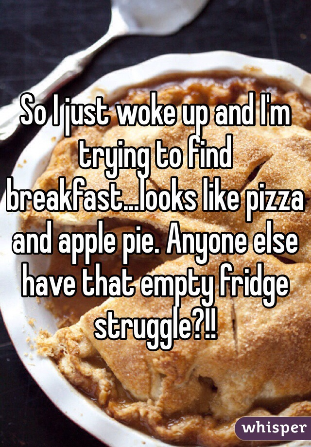 So I just woke up and I'm trying to find breakfast...looks like pizza and apple pie. Anyone else have that empty fridge struggle?!!