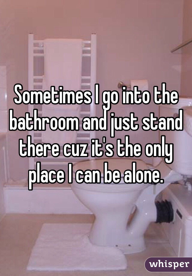 Sometimes I go into the bathroom and just stand there cuz it's the only place I can be alone.