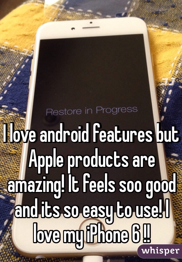 I love android features but Apple products are amazing! It feels soo good and its so easy to use! I love my iPhone 6 !!