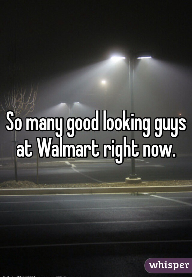 So many good looking guys at Walmart right now.