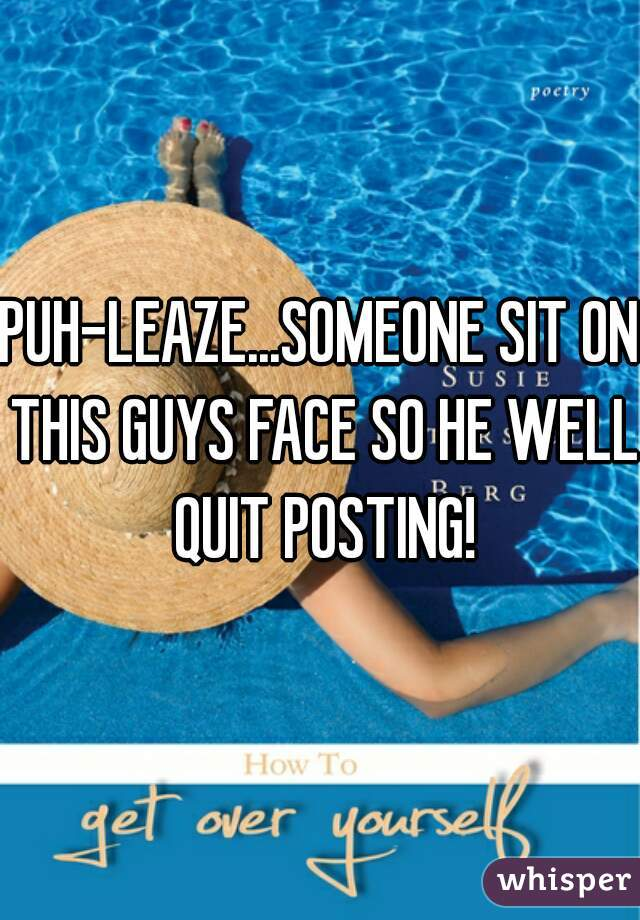 PUH-LEAZE...SOMEONE SIT ON THIS GUYS FACE SO HE WELL QUIT POSTING!