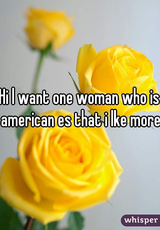 Hi l want one woman who is american es that i lke more