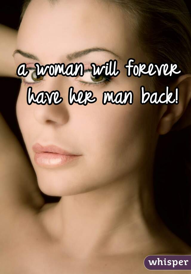 a woman will forever have her man back!