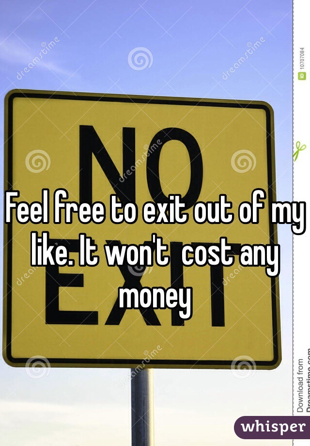 Feel free to exit out of my like. It won't  cost any money