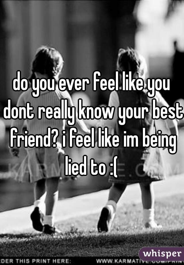 do you ever feel like you dont really know your best friend? i feel like im being lied to :(