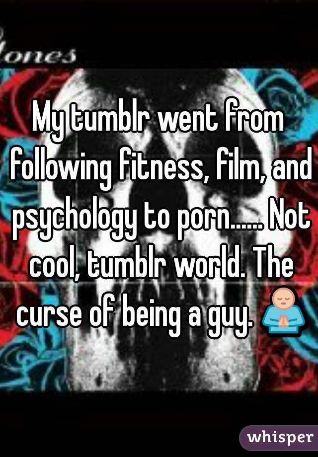 My tumblr went from following fitness, film, and psychology to porn...... Not cool, tumblr world. The curse of being a guy. 🙏