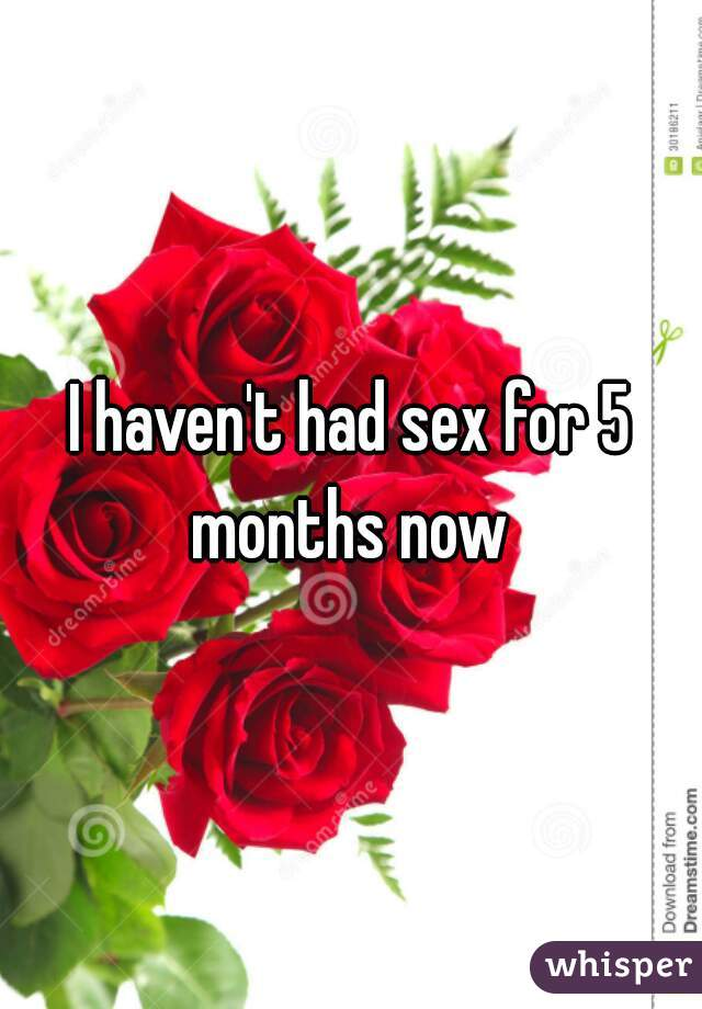 I haven't had sex for 5 months now