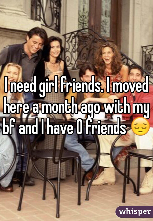 I need girl friends. I moved here a month ago with my bf and I have 0 friends 😔