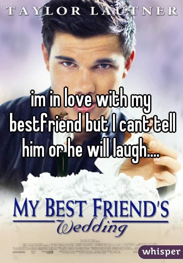 im in love with my bestfriend but I cant tell him or he will laugh....