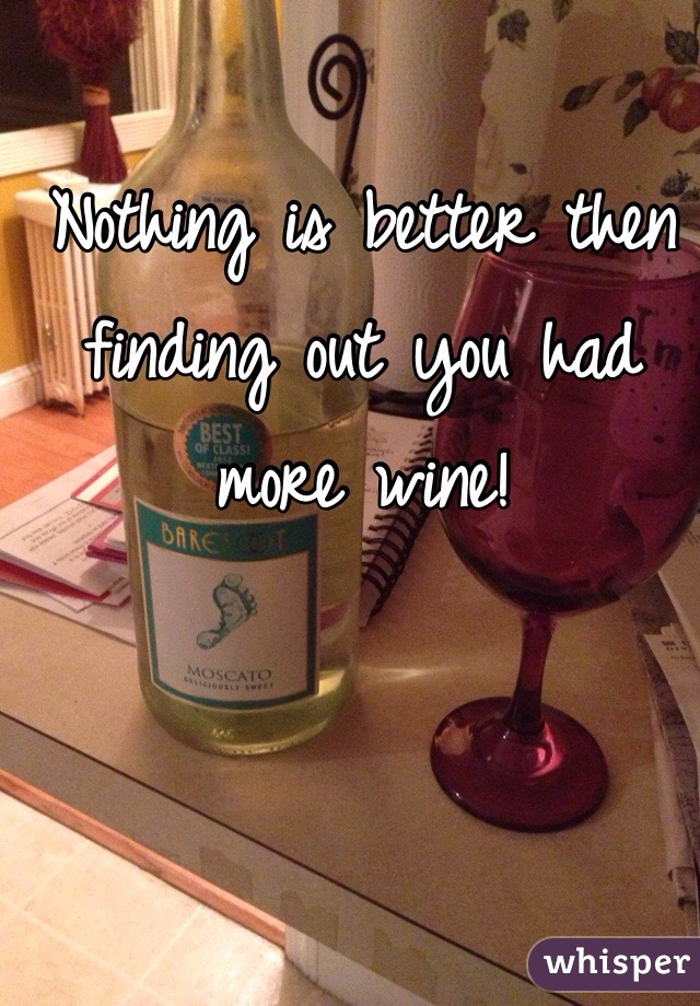 Nothing is better then finding out you had more wine!