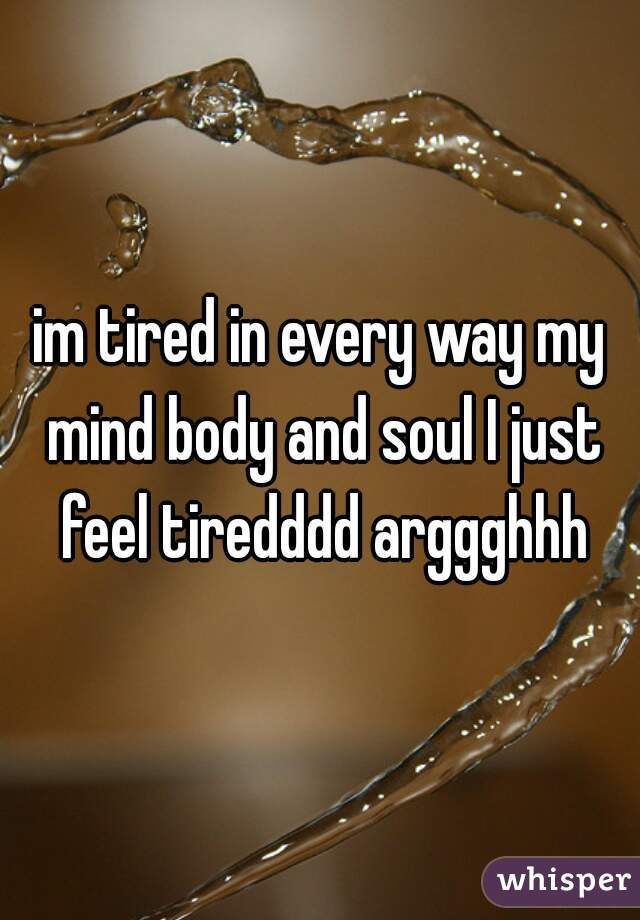 im tired in every way my mind body and soul I just feel tiredddd arggghhh