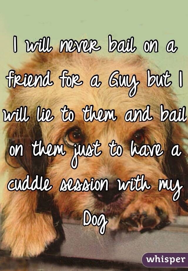 I will never bail on a friend for a Guy but I will lie to them and bail on them just to have a cuddle session with my Dog