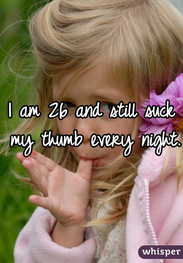 I am 26 and still suck my thumb every night.