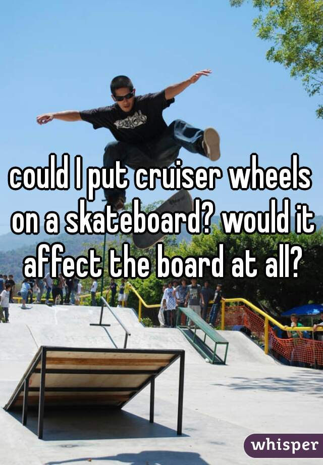 could I put cruiser wheels on a skateboard? would it affect the board at all?