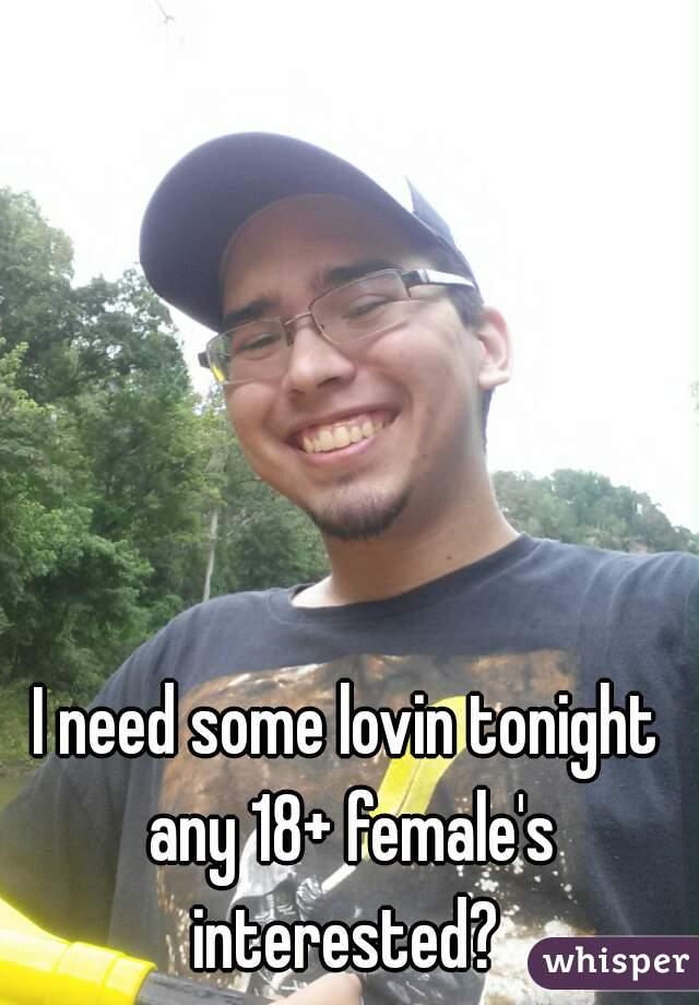 I need some lovin tonight any 18+ female's interested?