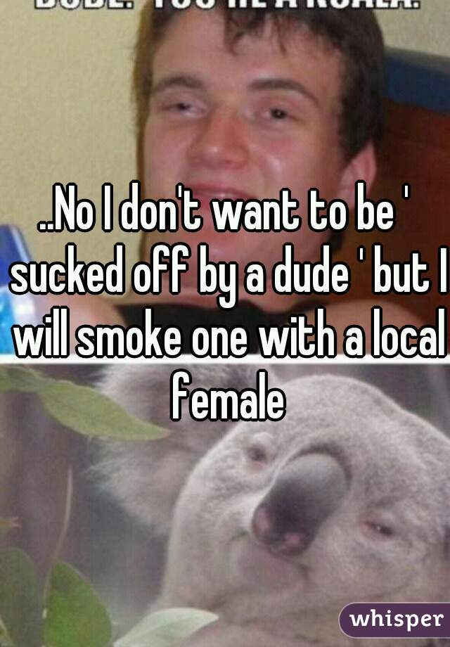 ..No I don't want to be ' sucked off by a dude ' but I will smoke one with a local female