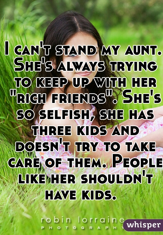 "I can't stand my aunt. She's always trying to keep up with her ""rich friends"". She's so selfish, she has three kids and doesn't try to take care of them. People like her shouldn't have kids."